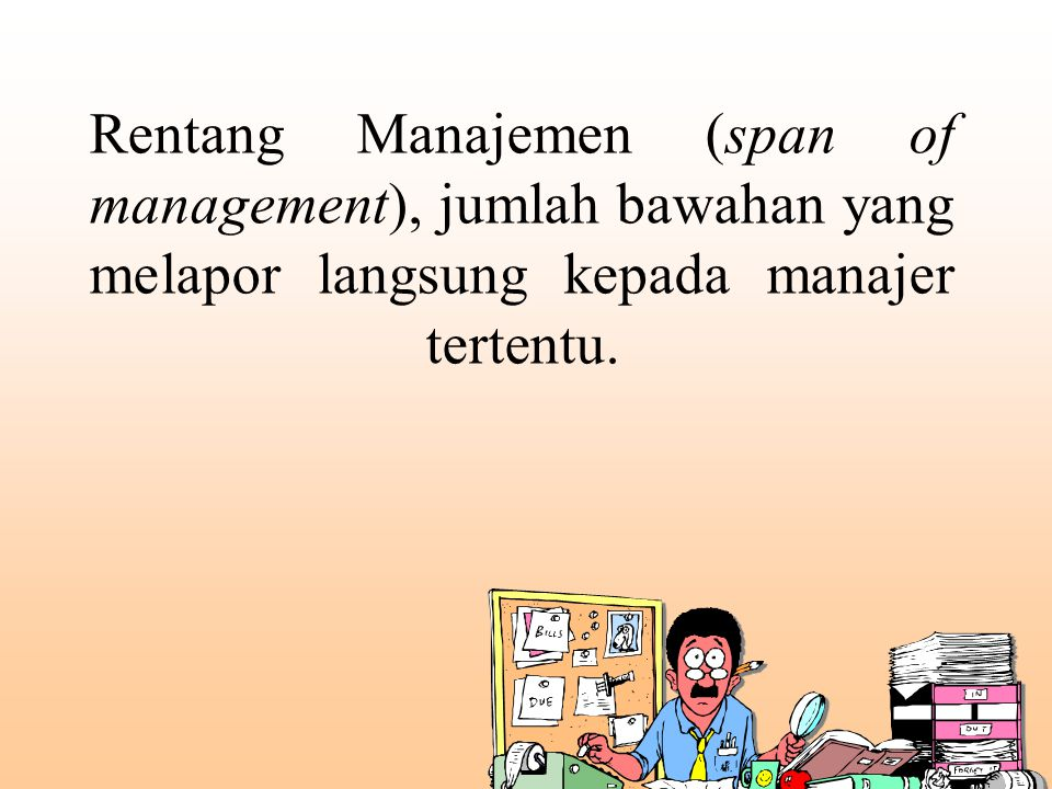 Rentang Manajemen (span of management), jumlah bawahan yang melapor langsung kepada manajer tertentu.