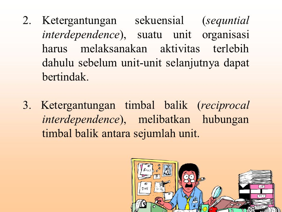 2. Ketergantungan sekuensial (sequntial interdependence), suatu unit organisasi harus melaksanakan aktivitas terlebih dahulu sebelum unit-unit selanjutnya dapat bertindak.
