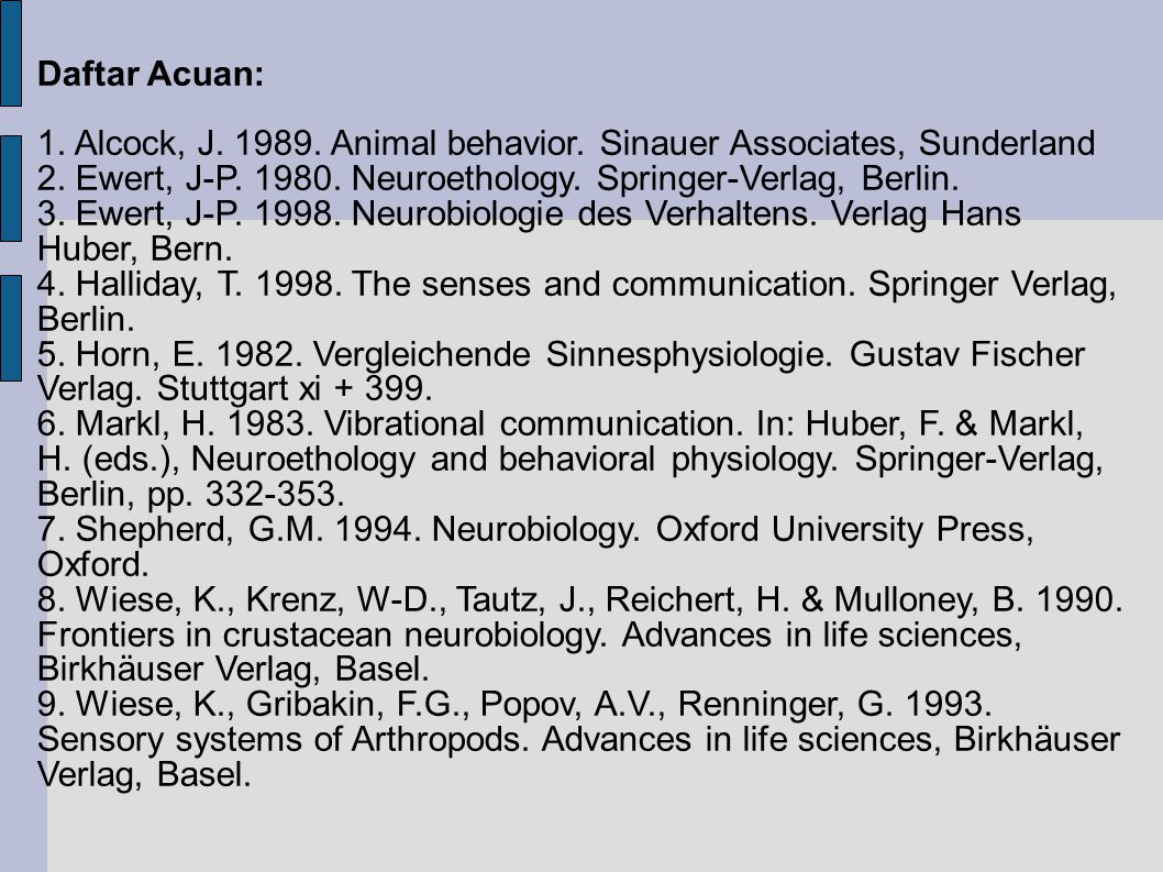 Daftar Acuan: 1. Alcock, J. 1989. Animal behavior. Sinauer Associates, Sunderland. 2. Ewert, J-P. 1980. Neuroethology. Springer-Verlag, Berlin.