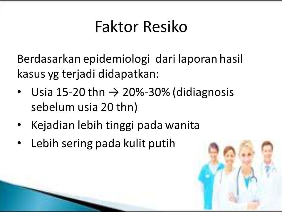 Faktor Resiko Berdasarkan epidemiologi dari laporan hasil kasus yg terjadi didapatkan: Usia 15-20 thn → 20%-30% (didiagnosis sebelum usia 20 thn)
