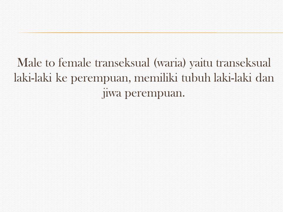 Male to female transeksual (waria) yaitu transeksual laki-laki ke perempuan, memiliki tubuh laki-laki dan jiwa perempuan.