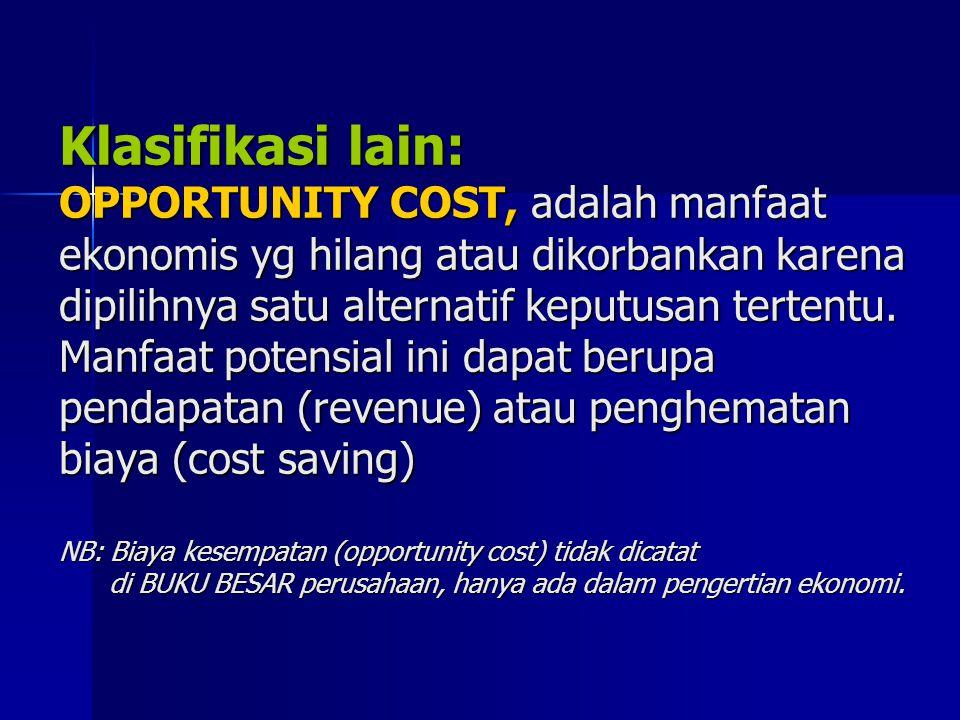 Klasifikasi lain: OPPORTUNITY COST, adalah manfaat ekonomis yg hilang atau dikorbankan karena dipilihnya satu alternatif keputusan tertentu.