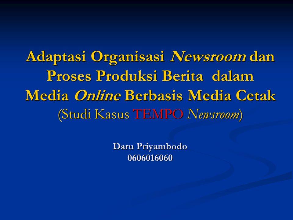 Adaptasi Organisasi Newsroom dan Proses Produksi Berita dalam Media Online Berbasis Media Cetak (Studi Kasus TEMPO Newsroom) Daru Priyambodo 0606016060