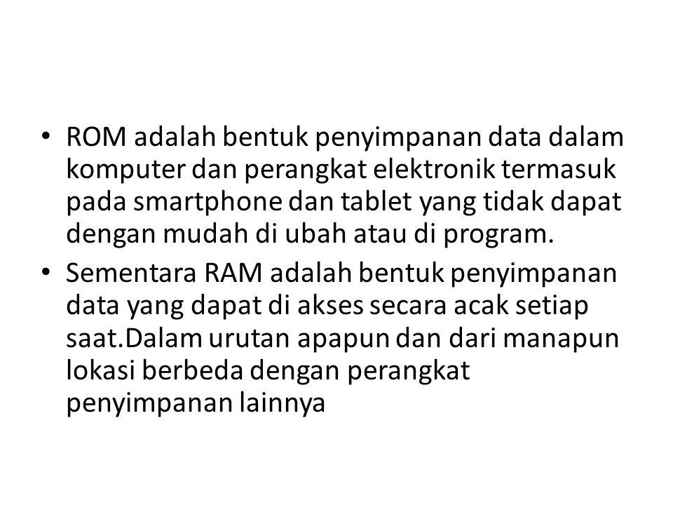 ROM adalah bentuk penyimpanan data dalam komputer dan perangkat elektronik termasuk pada smartphone dan tablet yang tidak dapat dengan mudah di ubah atau di program.