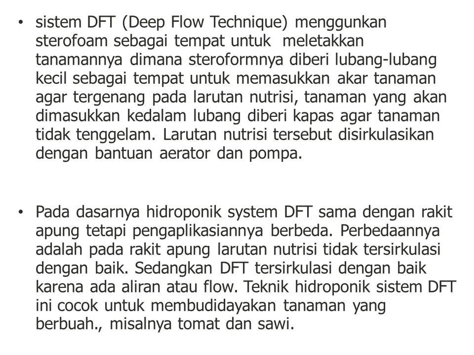 sistem DFT (Deep Flow Technique) menggunkan sterofoam sebagai tempat untuk meletakkan tanamannya dimana steroformnya diberi lubang-lubang kecil sebagai tempat untuk memasukkan akar tanaman agar tergenang pada larutan nutrisi, tanaman yang akan dimasukkan kedalam lubang diberi kapas agar tanaman tidak tenggelam. Larutan nutrisi tersebut disirkulasikan dengan bantuan aerator dan pompa.