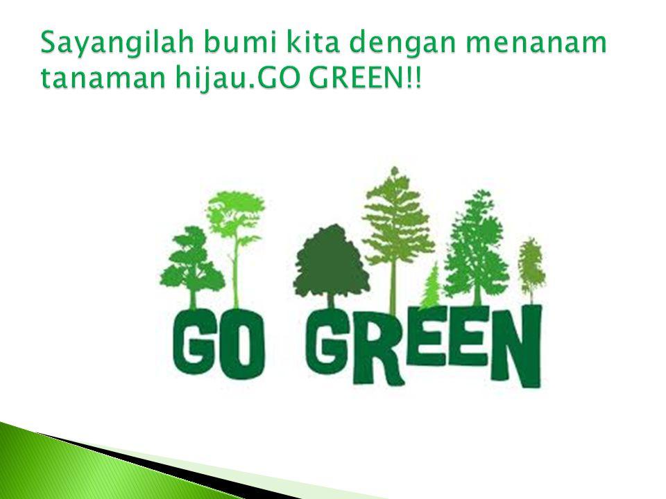 Sayangilah bumi kita dengan menanam tanaman hijau.GO GREEN!!