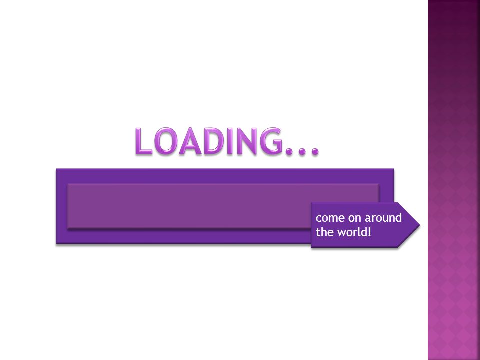 LOADING... come on around the world!