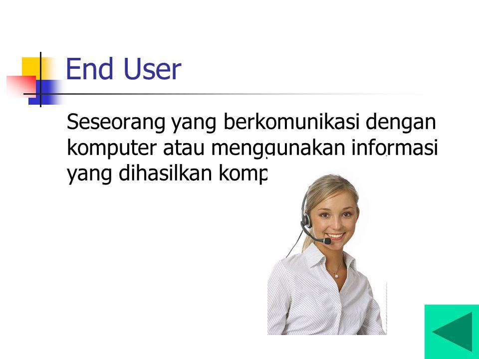 End User Seseorang yang berkomunikasi dengan komputer atau menggunakan informasi yang dihasilkan komputer.