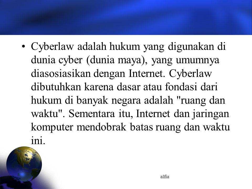 Cyberlaw adalah hukum yang digunakan di dunia cyber (dunia maya), yang umumnya diasosiasikan dengan Internet. Cyberlaw dibutuhkan karena dasar atau fondasi dari hukum di banyak negara adalah ruang dan waktu . Sementara itu, Internet dan jaringan komputer mendobrak batas ruang dan waktu ini.