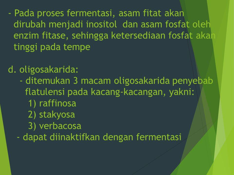 Pada proses fermentasi, asam fitat akan dirubah menjadi inositol dan asam fosfat oleh enzim fitase, sehingga ketersediaan fosfat akan tinggi pada tempe d.