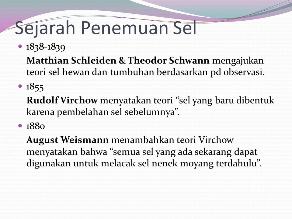 Sejarah Penemuan Sel 1838-1839. Matthian Schleiden & Theodor Schwann mengajukan teori sel hewan dan tumbuhan berdasarkan pd observasi.