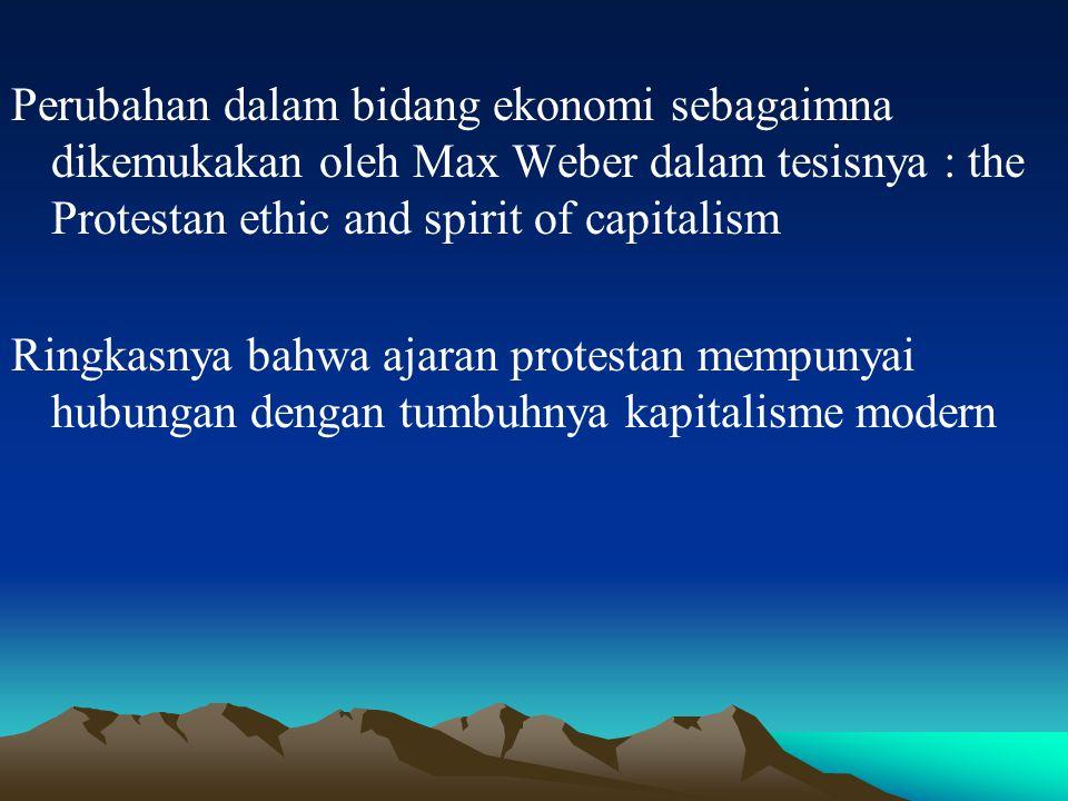 Perubahan dalam bidang ekonomi sebagaimna dikemukakan oleh Max Weber dalam tesisnya : the Protestan ethic and spirit of capitalism Ringkasnya bahwa ajaran protestan mempunyai hubungan dengan tumbuhnya kapitalisme modern