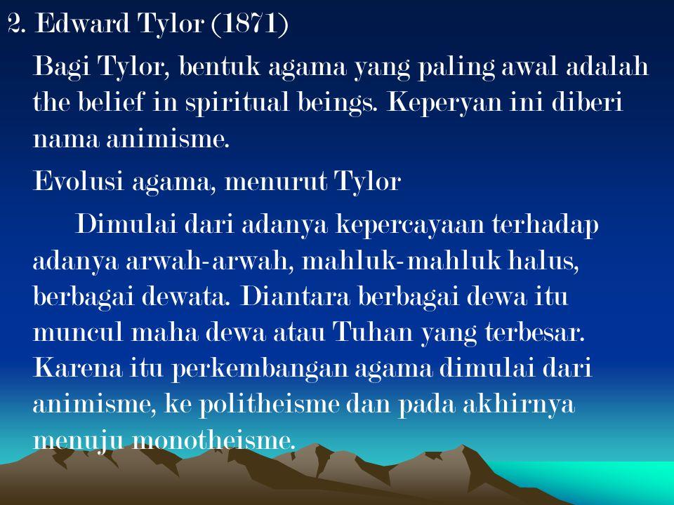 2. Edward Tylor (1871) Bagi Tylor, bentuk agama yang paling awal adalah the belief in spiritual beings. Keperyan ini diberi nama animisme.
