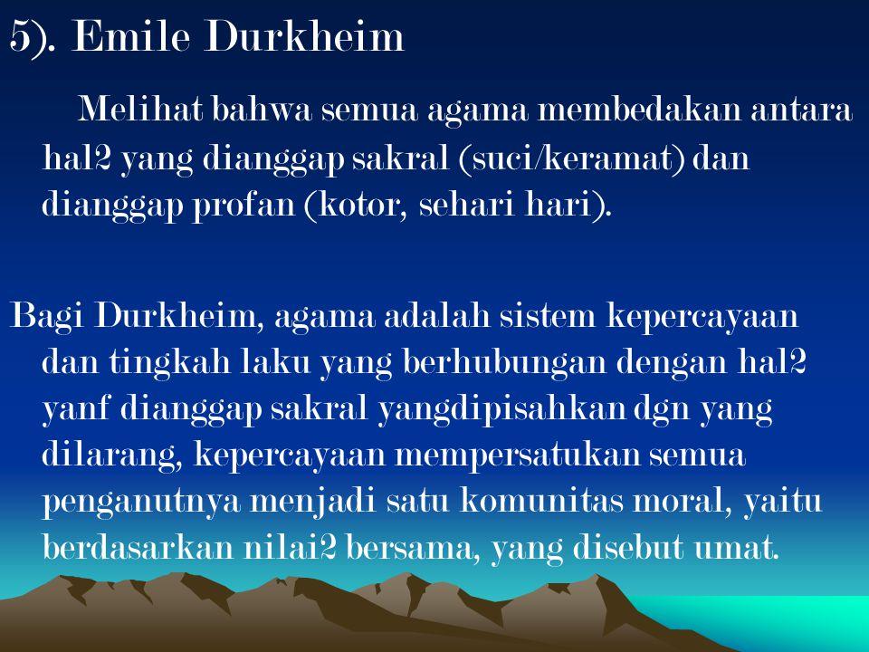 5). Emile Durkheim Melihat bahwa semua agama membedakan antara hal2 yang dianggap sakral (suci/keramat) dan dianggap profan (kotor, sehari hari).