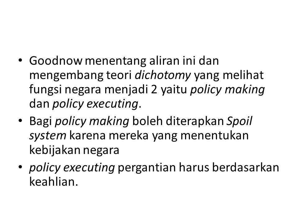 Goodnow menentang aliran ini dan mengembang teori dichotomy yang melihat fungsi negara menjadi 2 yaitu policy making dan policy executing.