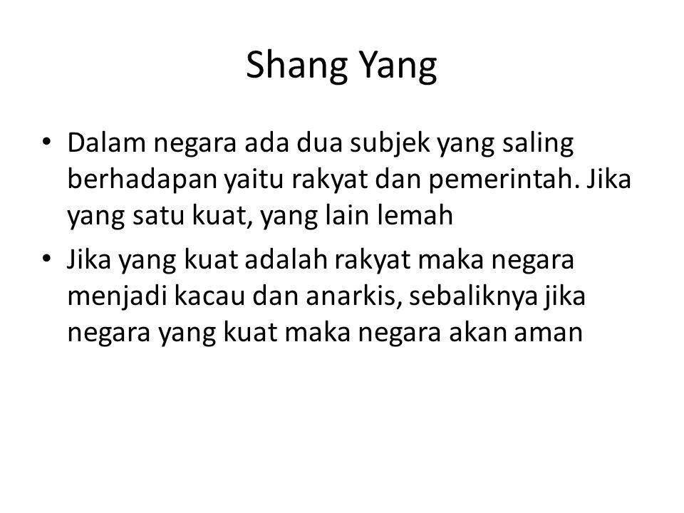 Shang Yang Dalam negara ada dua subjek yang saling berhadapan yaitu rakyat dan pemerintah. Jika yang satu kuat, yang lain lemah.