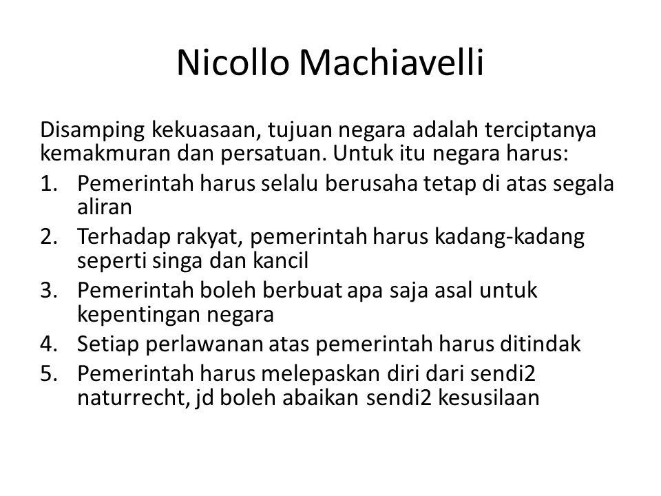 Nicollo Machiavelli Disamping kekuasaan, tujuan negara adalah terciptanya kemakmuran dan persatuan. Untuk itu negara harus: