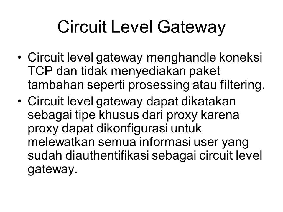 Circuit Level Gateway Circuit level gateway menghandle koneksi TCP dan tidak menyediakan paket tambahan seperti prosessing atau filtering.