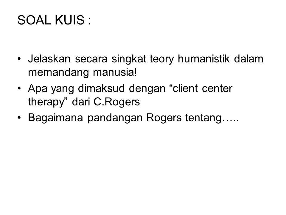 SOAL KUIS : Jelaskan secara singkat teory humanistik dalam memandang manusia! Apa yang dimaksud dengan client center therapy dari C.Rogers.