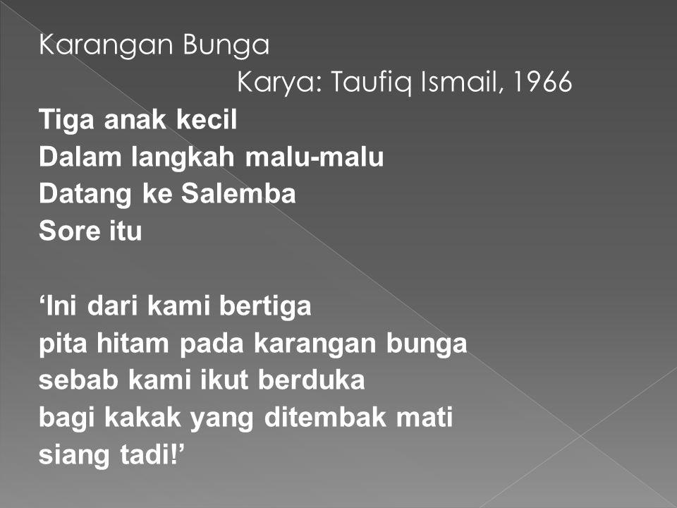Karangan Bunga Karya: Taufiq Ismail, 1966 Tiga anak kecil Dalam langkah malu-malu Datang ke Salemba Sore itu 'Ini dari kami bertiga pita hitam pada karangan bunga sebab kami ikut berduka bagi kakak yang ditembak mati siang tadi!'