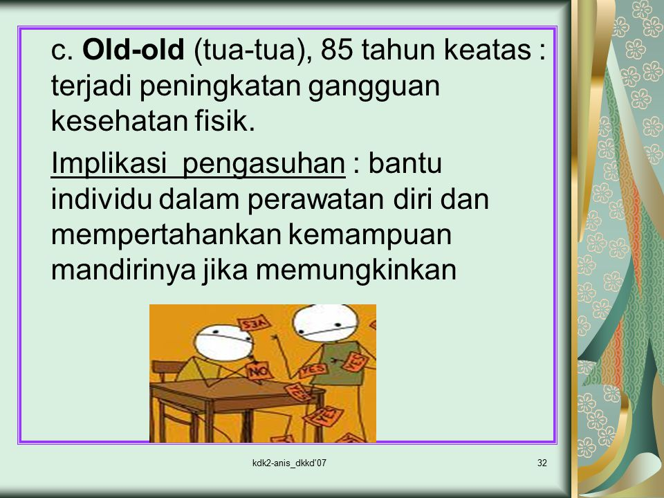 c. Old-old (tua-tua), 85 tahun keatas : terjadi peningkatan gangguan kesehatan fisik.