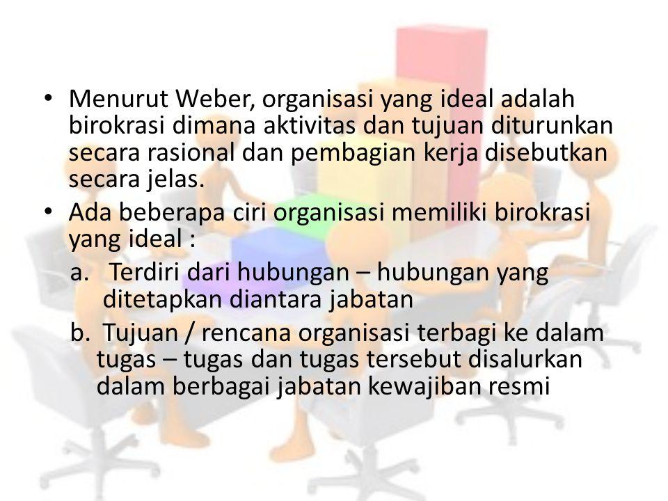 Menurut Weber, organisasi yang ideal adalah birokrasi dimana aktivitas dan tujuan diturunkan secara rasional dan pembagian kerja disebutkan secara jelas.