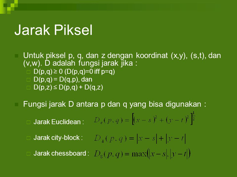 Jarak Piksel Untuk piksel p, q, dan z dengan koordinat (x,y), (s,t), dan (v,w). D adalah fungsi jarak jika :