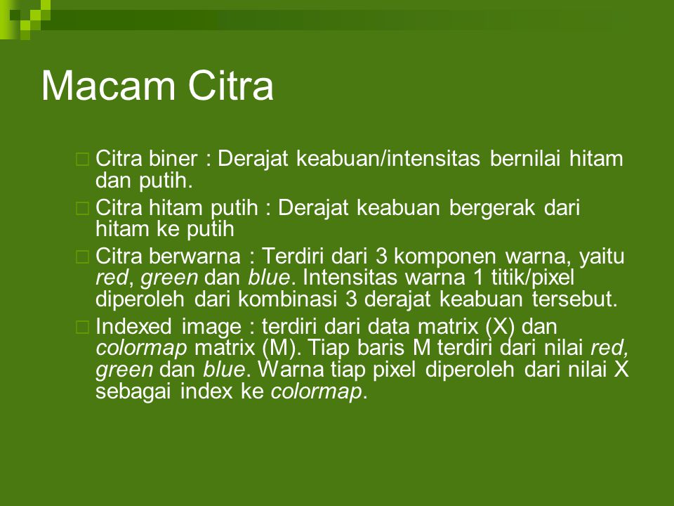 Macam Citra Citra biner : Derajat keabuan/intensitas bernilai hitam dan putih. Citra hitam putih : Derajat keabuan bergerak dari hitam ke putih.
