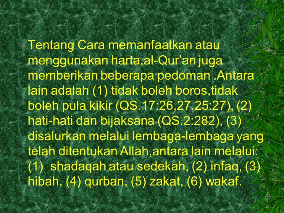 Tentang Cara memanfaatkan atau menggunakan harta,al-Qur'an juga memberikan beberapa pedoman .Antara lain adalah (1) tidak boleh boros,tidak boleh pula kikir (QS.17:26,27,25:27), (2) hati-hati dan bijaksana (QS.2:282), (3) disalurkan melalui lembaga-lembaga yang telah ditentukan Allah,antara lain melalui: (1) shadaqah atau sedekah, (2) infaq, (3) hibah, (4) qurban, (5) zakat, (6) wakaf.