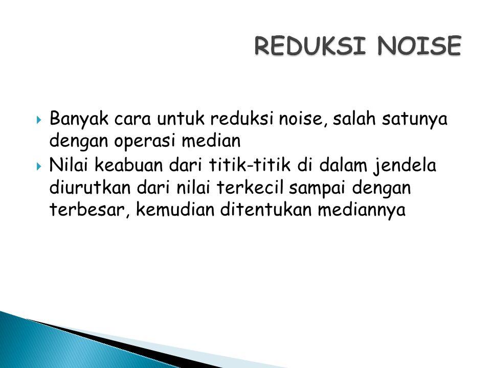 REDUKSI NOISE Banyak cara untuk reduksi noise, salah satunya dengan operasi median.