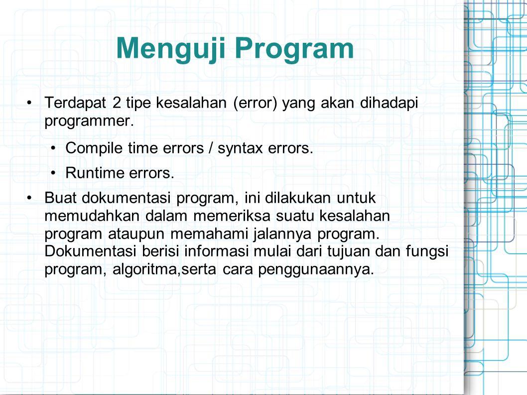 Menguji Program Terdapat 2 tipe kesalahan (error) yang akan dihadapi programmer. Compile time errors / syntax errors.