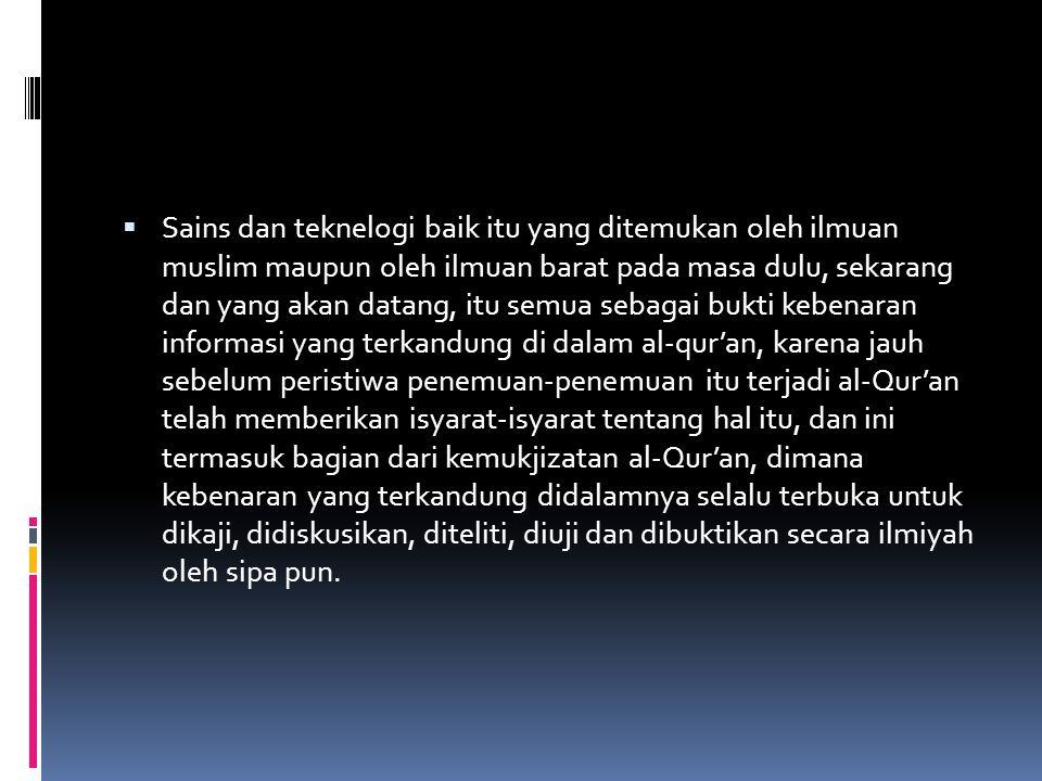Sains dan teknelogi baik itu yang ditemukan oleh ilmuan muslim maupun oleh ilmuan barat pada masa dulu, sekarang dan yang akan datang, itu semua sebagai bukti kebenaran informasi yang terkandung di dalam al-qur'an, karena jauh sebelum peristiwa penemuan-penemuan itu terjadi al-Qur'an telah memberikan isyarat-isyarat tentang hal itu, dan ini termasuk bagian dari kemukjizatan al-Qur'an, dimana kebenaran yang terkandung didalamnya selalu terbuka untuk dikaji, didiskusikan, diteliti, diuji dan dibuktikan secara ilmiyah oleh sipa pun.