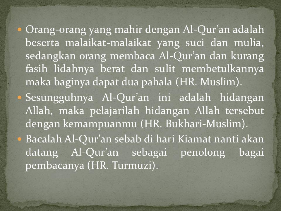 Orang-orang yang mahir dengan Al-Qur'an adalah beserta malaikat-malaikat yang suci dan mulia, sedangkan orang membaca Al-Qur'an dan kurang fasih lidahnya berat dan sulit membetulkannya maka baginya dapat dua pahala (HR. Muslim).