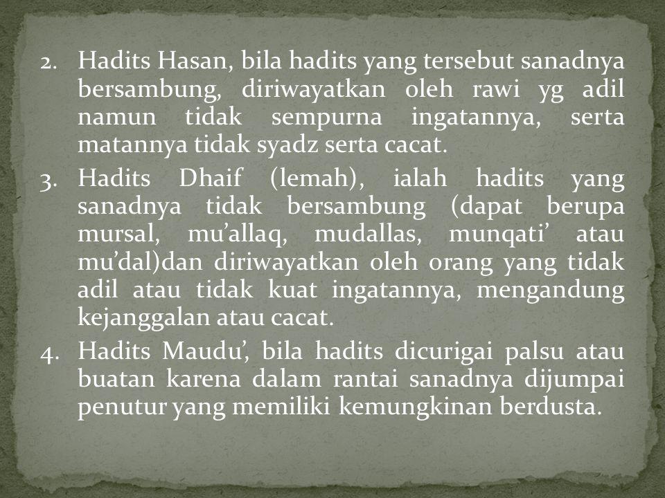 2. Hadits Hasan, bila hadits yang tersebut sanadnya bersambung, diriwayatkan oleh rawi yg adil namun tidak sempurna ingatannya, serta matannya tidak syadz serta cacat.
