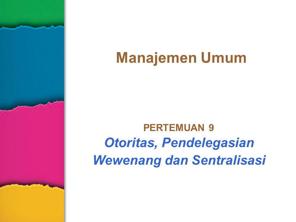 PERTEMUAN 9 Otoritas, Pendelegasian Wewenang dan Sentralisasi