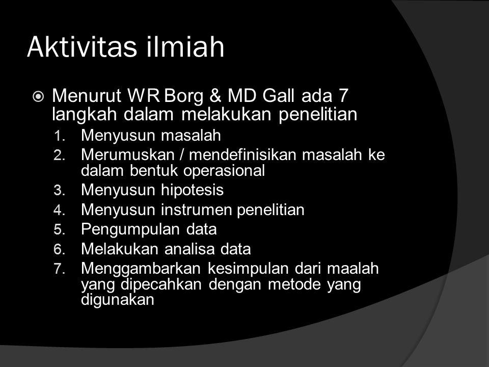 Aktivitas ilmiah Menurut WR Borg & MD Gall ada 7 langkah dalam melakukan penelitian. Menyusun masalah.