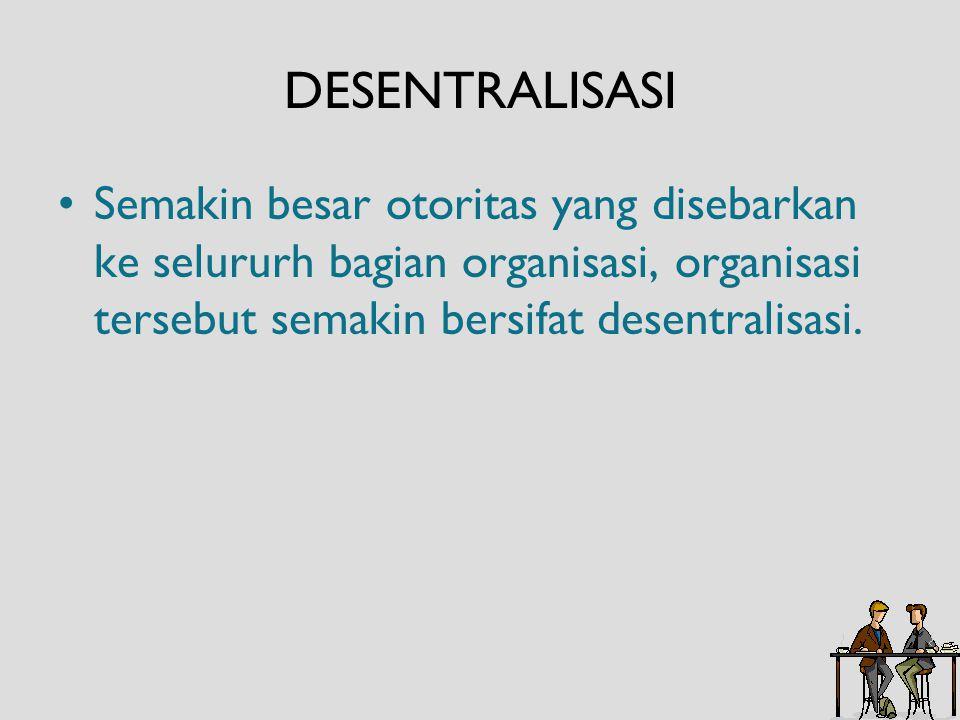 DESENTRALISASI Semakin besar otoritas yang disebarkan ke selururh bagian organisasi, organisasi tersebut semakin bersifat desentralisasi.