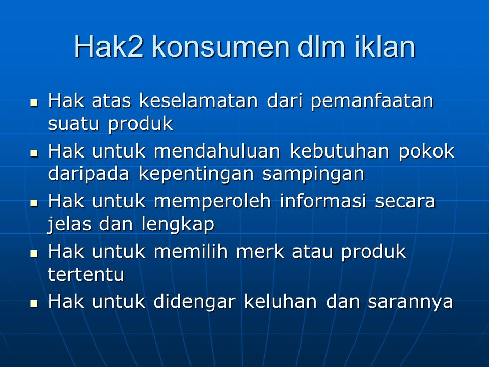 Hak2 konsumen dlm iklan Hak atas keselamatan dari pemanfaatan suatu produk. Hak untuk mendahuluan kebutuhan pokok daripada kepentingan sampingan.