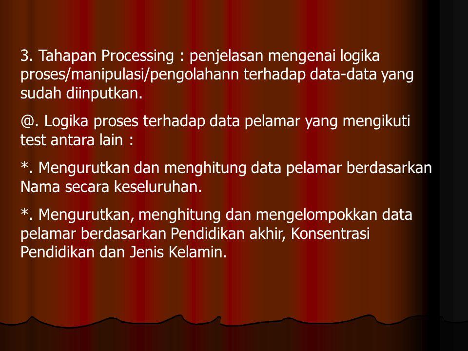 3. Tahapan Processing : penjelasan mengenai logika proses/manipulasi/pengolahann terhadap data-data yang sudah diinputkan.