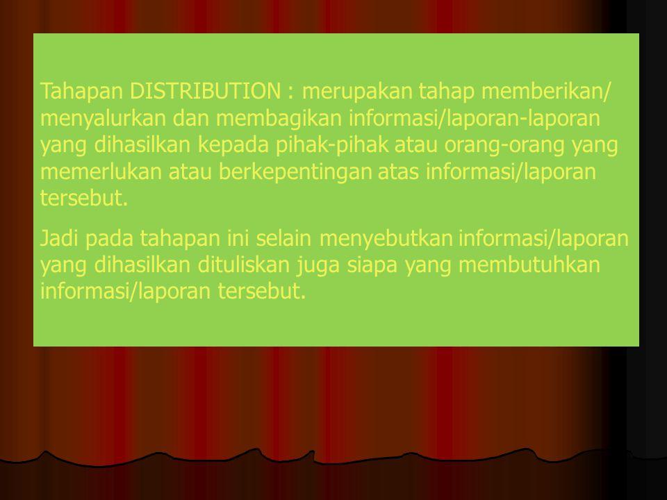 Tahapan DISTRIBUTION : merupakan tahap memberikan/ menyalurkan dan membagikan informasi/laporan-laporan yang dihasilkan kepada pihak-pihak atau orang-orang yang memerlukan atau berkepentingan atas informasi/laporan tersebut.
