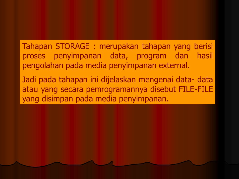Tahapan STORAGE : merupakan tahapan yang berisi proses penyimpanan data, program dan hasil pengolahan pada media penyimpanan external.
