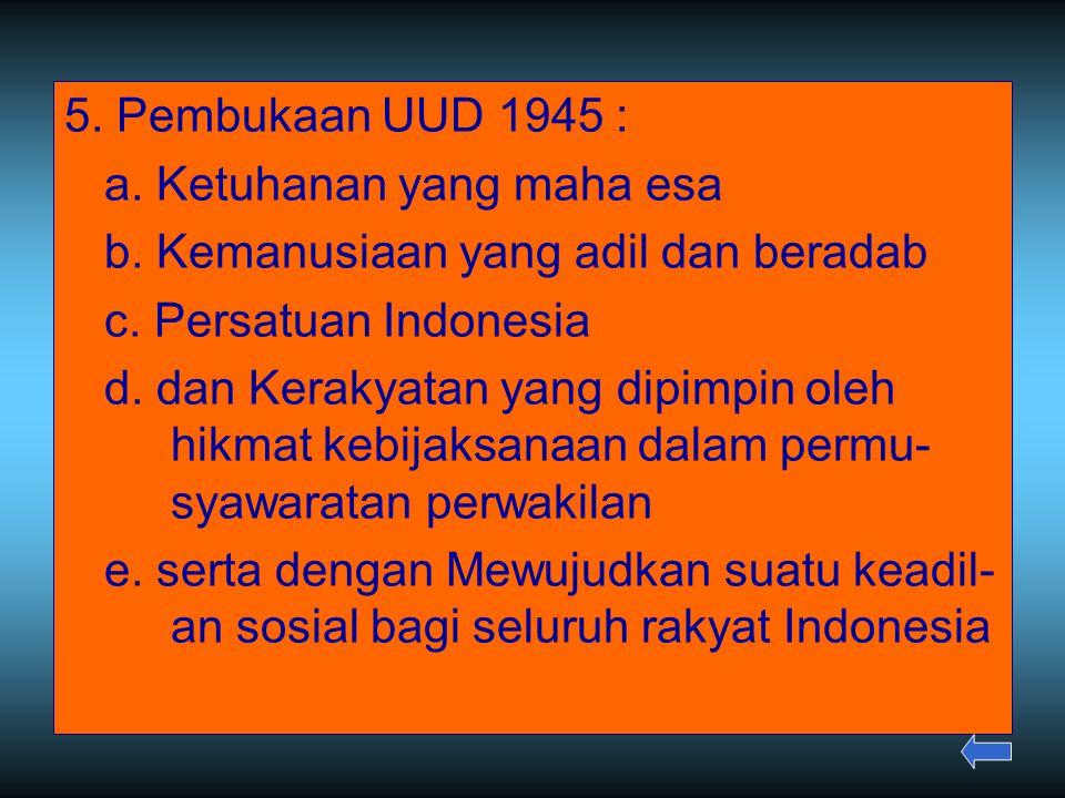 5. Pembukaan UUD 1945 : a. Ketuhanan yang maha esa. b. Kemanusiaan yang adil dan beradab. c. Persatuan Indonesia.