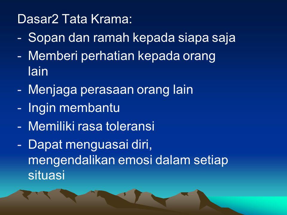 Dasar2 Tata Krama: Sopan dan ramah kepada siapa saja. Memberi perhatian kepada orang lain. Menjaga perasaan orang lain.