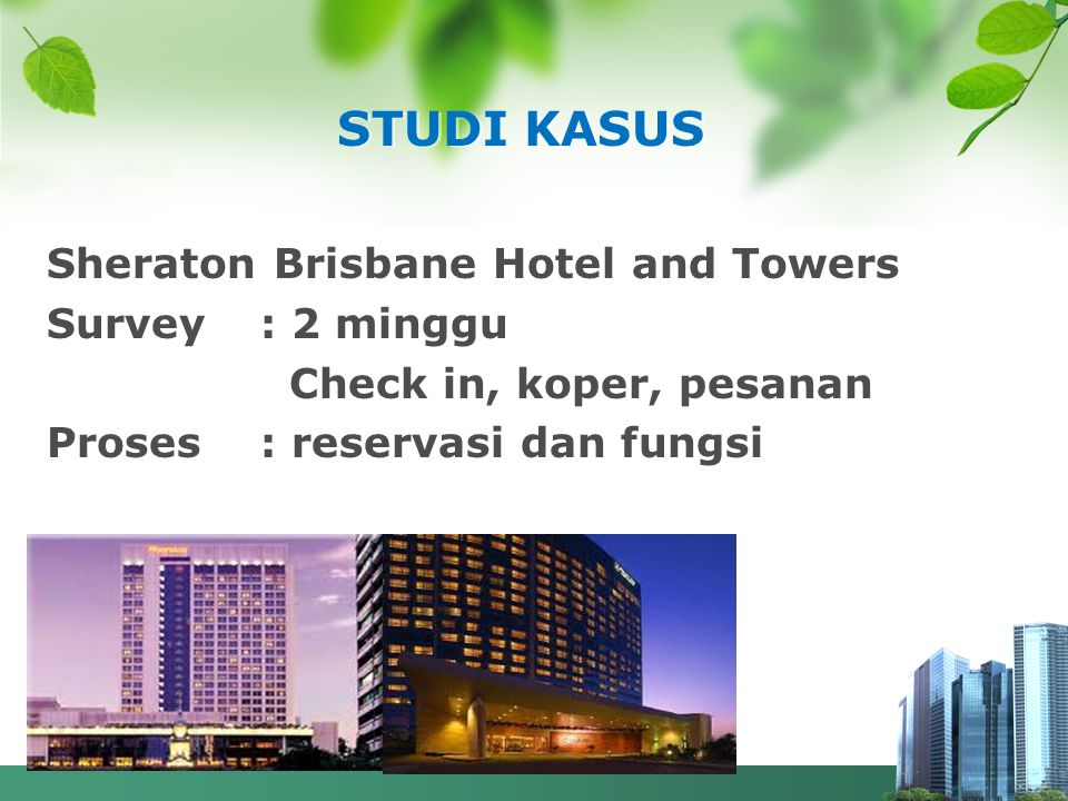 STUDI KASUS Sheraton Brisbane Hotel and Towers Survey : 2 minggu Check in, koper, pesanan Proses : reservasi dan fungsi