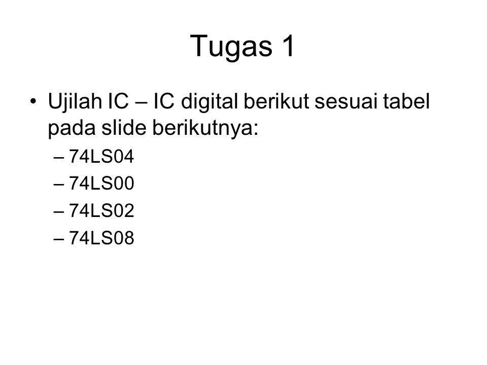 Tugas 1 Ujilah IC – IC digital berikut sesuai tabel pada slide berikutnya: 74LS04. 74LS00. 74LS02.