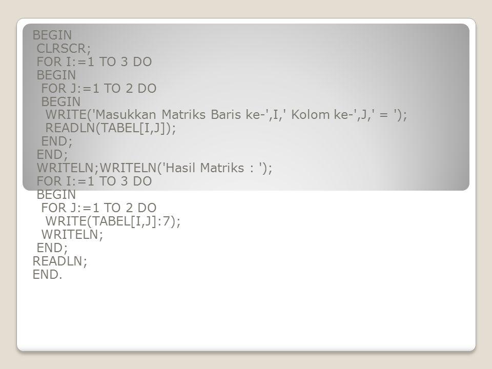 BEGIN CLRSCR; FOR I:=1 TO 3 DO. FOR J:=1 TO 2 DO. WRITE( Masukkan Matriks Baris ke- ,I, Kolom ke- ,J, = );
