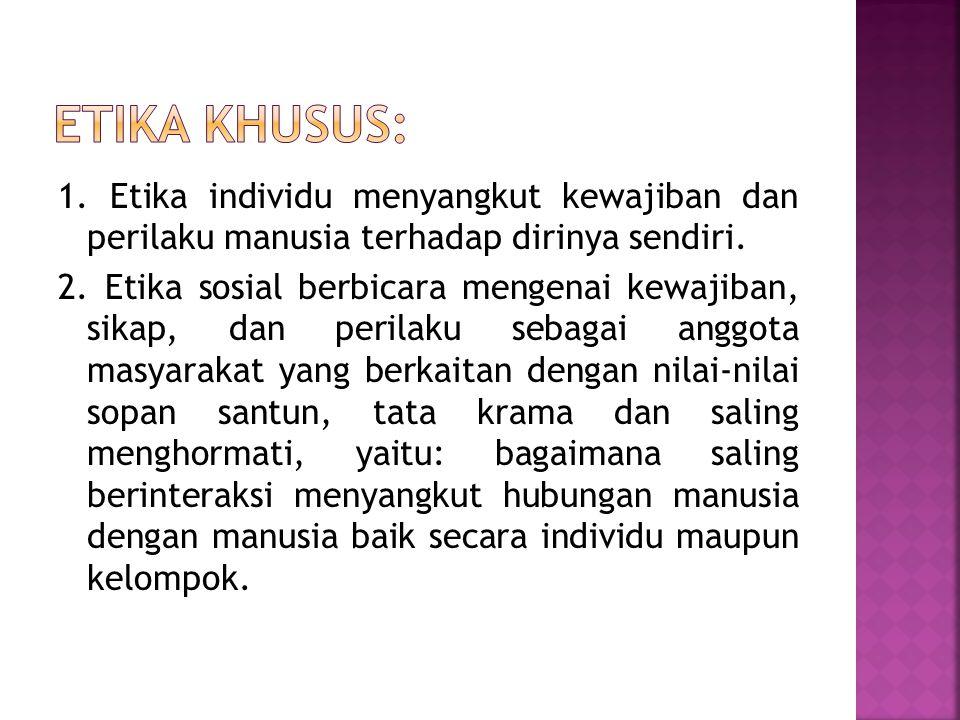 Etika khusus: 1. Etika individu menyangkut kewajiban dan perilaku manusia terhadap dirinya sendiri.