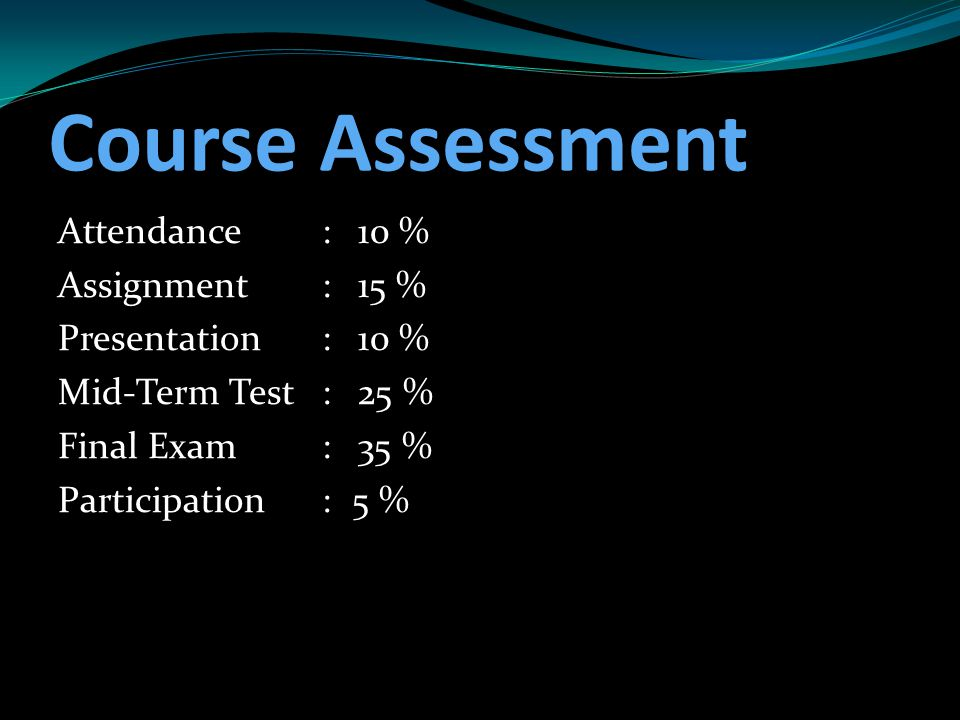Course Assessment Attendance : 10 % Assignment : 15 % Presentation : 10 % Mid-Term Test : 25 % Final Exam : 35 % Participation : 5 %