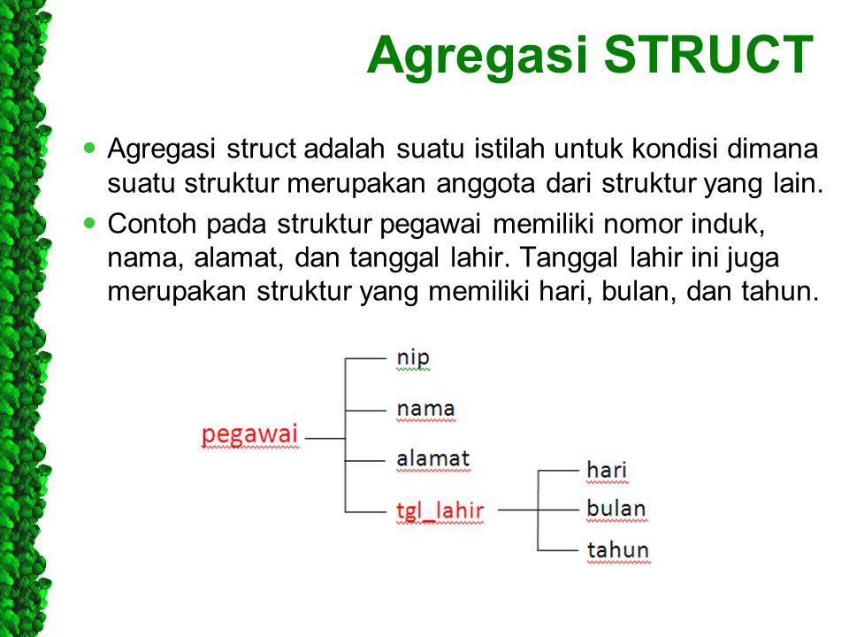 Agregasi STRUCT Agregasi struct adalah suatu istilah untuk kondisi dimana suatu struktur merupakan anggota dari struktur yang lain.