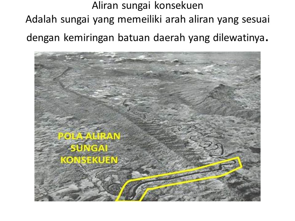 Aliran sungai konsekuen Adalah sungai yang memeiliki arah aliran yang sesuai dengan kemiringan batuan daerah yang dilewatinya.
